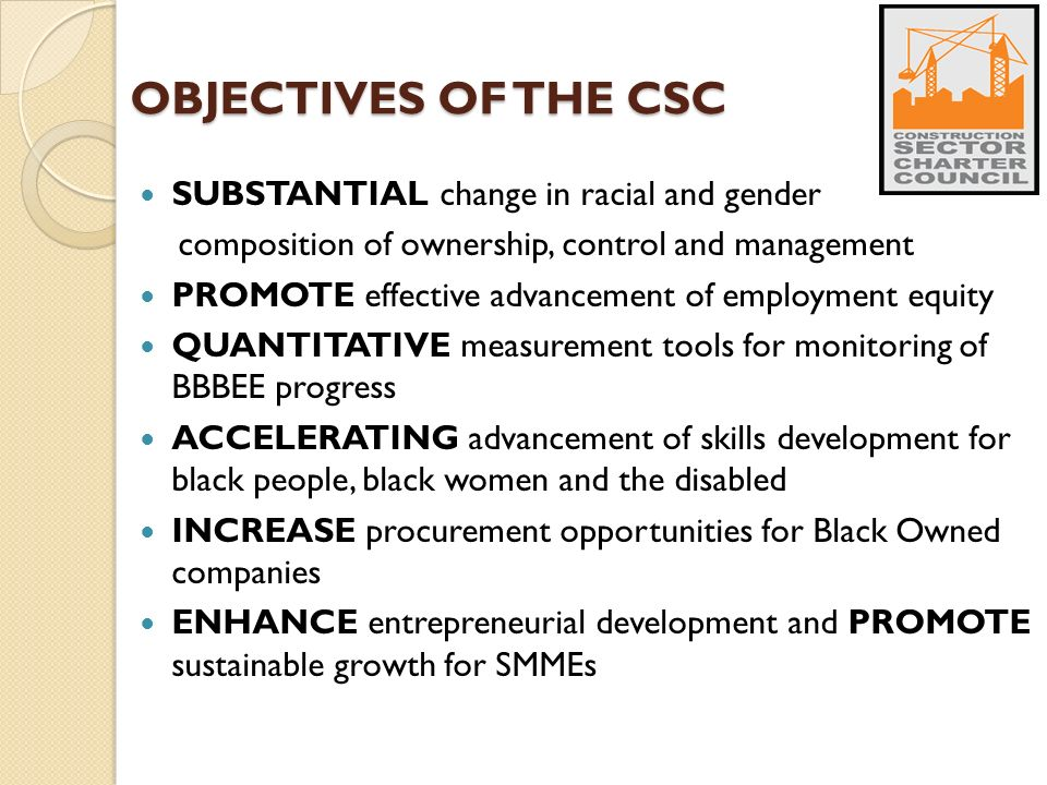 OBJECTIVES OF THE CSC SUBSTANTIAL change in racial and gender composition of ownership, control and management PROMOTE effective advancement of employment equity QUANTITATIVE measurement tools for monitoring of BBBEE progress ACCELERATING advancement of skills development for black people, black women and the disabled INCREASE procurement opportunities for Black Owned companies ENHANCE entrepreneurial development and PROMOTE sustainable growth for SMMEs