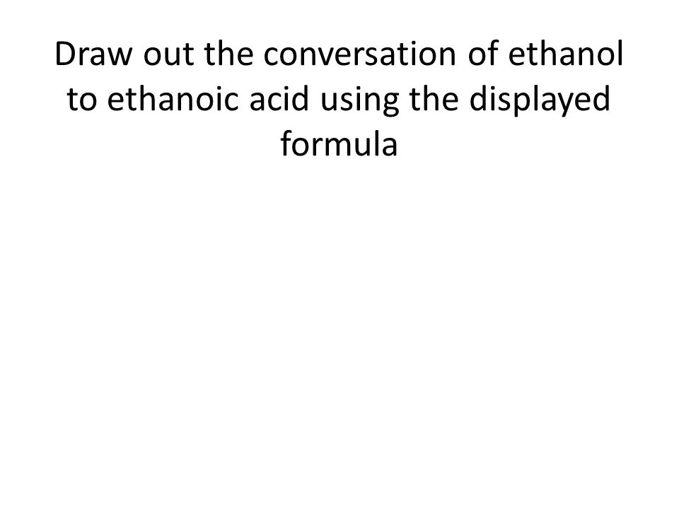 Draw out the conversation of ethanol to ethanoic acid using the displayed formula
