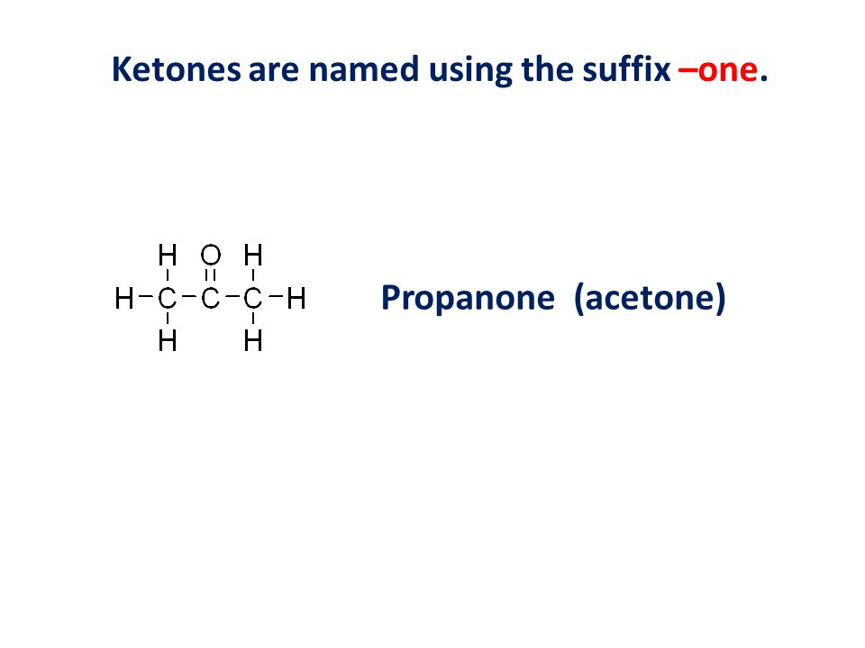 Ketones are named using the suffix –one. Propanone (acetone)