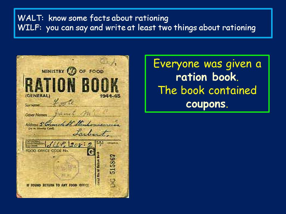 Everyone was given a ration book. The book contained coupons.