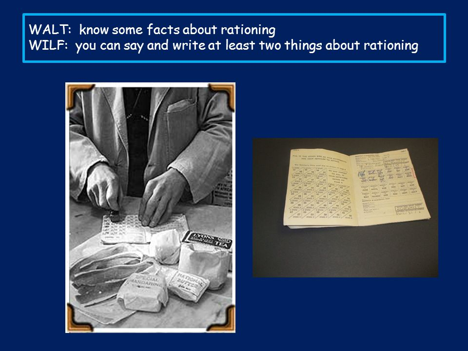 WALT: know some facts about rationing WILF: you can say and write at least two things about rationing