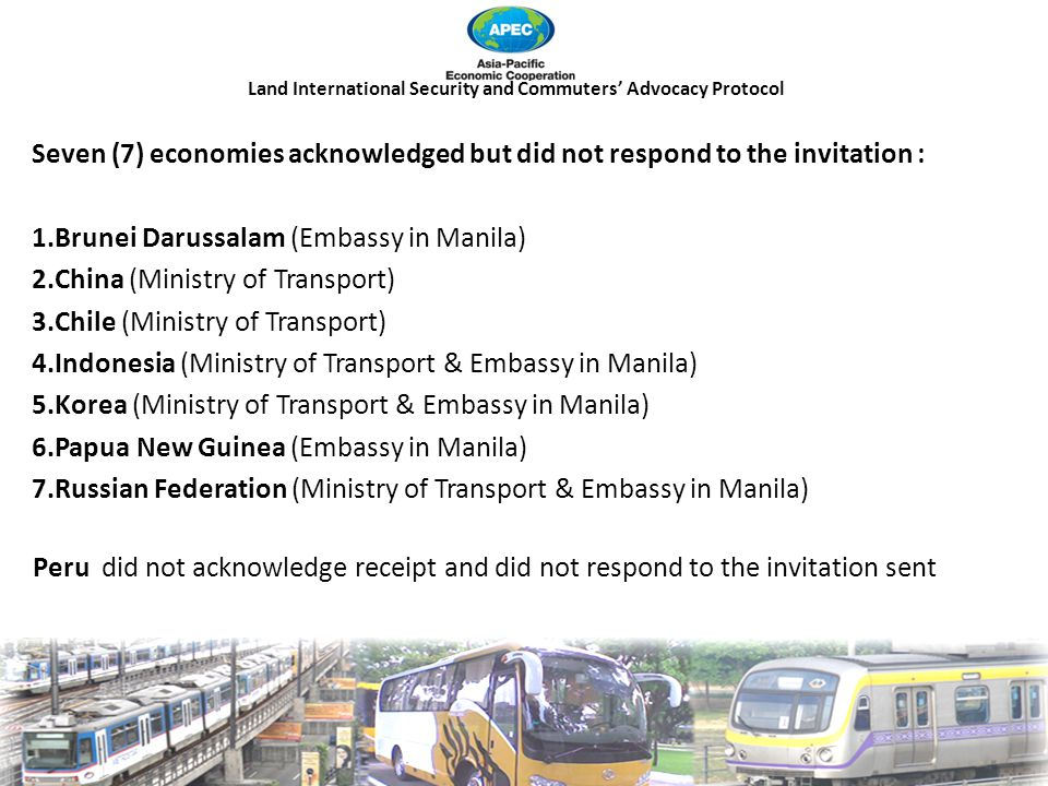 Land International Security and Commuters' Advocacy Protocol Seven (7) economies acknowledged but did not respond to the invitation : 1.Brunei Darussalam (Embassy in Manila) 2.China (Ministry of Transport) 3.Chile (Ministry of Transport) 4.Indonesia (Ministry of Transport & Embassy in Manila) 5.Korea (Ministry of Transport & Embassy in Manila) 6.Papua New Guinea (Embassy in Manila) 7.Russian Federation (Ministry of Transport & Embassy in Manila) Peru did not acknowledge receipt and did not respond to the invitation sent