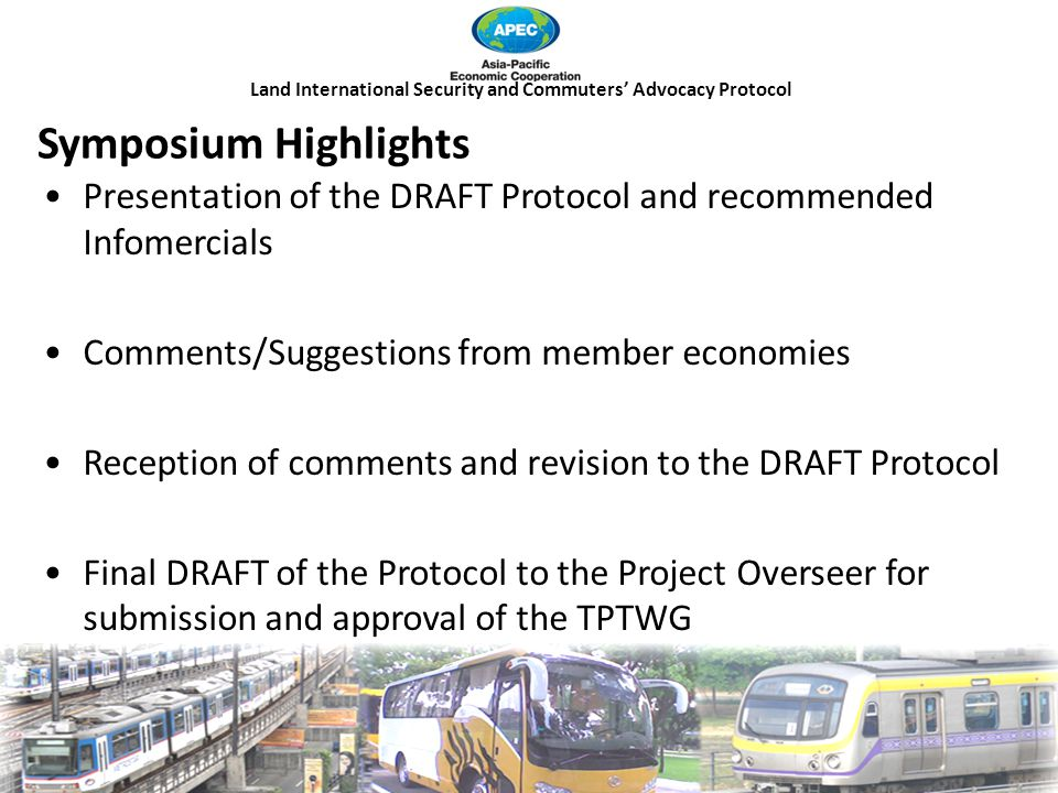 Land International Security and Commuters' Advocacy Protocol Presentation of the DRAFT Protocol and recommended Infomercials Comments/Suggestions from member economies Reception of comments and revision to the DRAFT Protocol Final DRAFT of the Protocol to the Project Overseer for submission and approval of the TPTWG Symposium Highlights