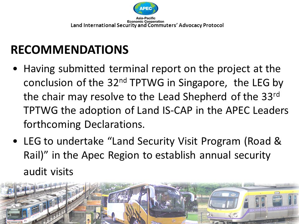 Land International Security and Commuters' Advocacy Protocol RECOMMENDATIONS Having submitted terminal report on the project at the conclusion of the 32 nd TPTWG in Singapore, the LEG by the chair may resolve to the Lead Shepherd of the 33 rd TPTWG the adoption of Land IS-CAP in the APEC Leaders forthcoming Declarations.