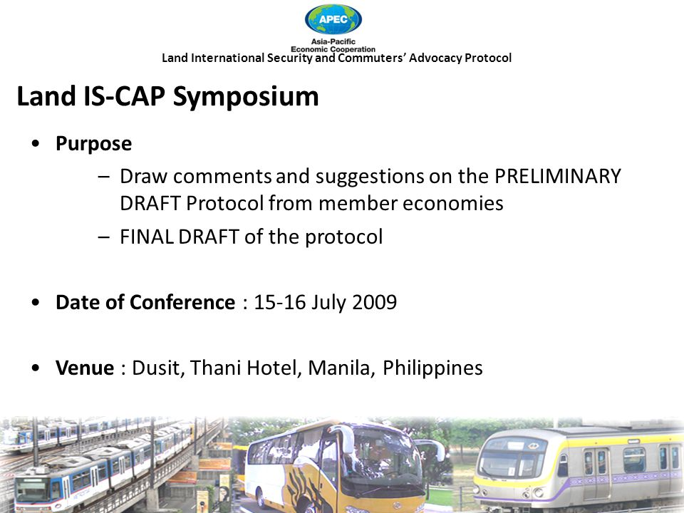 Land International Security and Commuters' Advocacy Protocol Land IS-CAP Symposium Purpose –Draw comments and suggestions on the PRELIMINARY DRAFT Protocol from member economies –FINAL DRAFT of the protocol Date of Conference : 15-16 July 2009 Venue : Dusit, Thani Hotel, Manila, Philippines