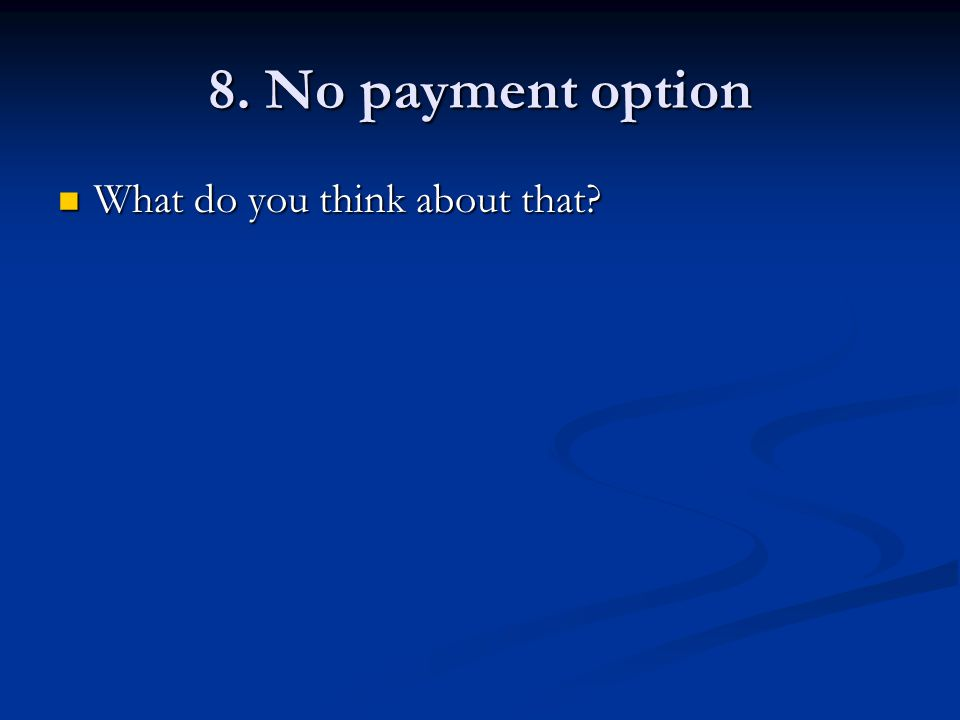 8. No payment option What do you think about that What do you think about that