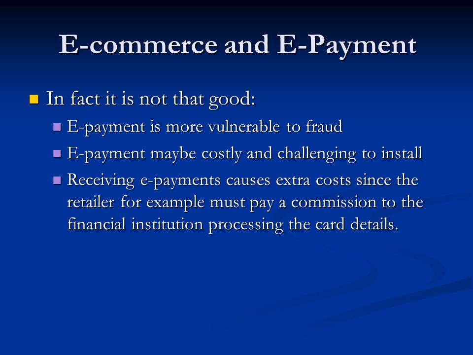 E-commerce and E-Payment In fact it is not that good: In fact it is not that good: E-payment is more vulnerable to fraud E-payment is more vulnerable to fraud E-payment maybe costly and challenging to install E-payment maybe costly and challenging to install Receiving e-payments causes extra costs since the retailer for example must pay a commission to the financial institution processing the card details.