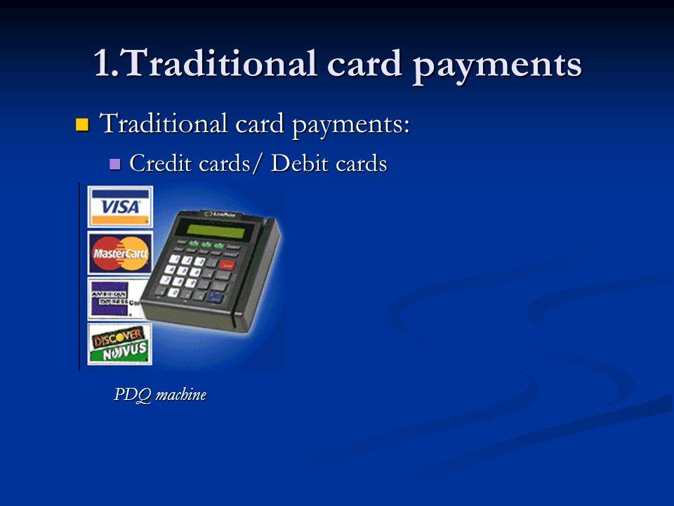 1.Traditional card payments Traditional card payments: Traditional card payments: Credit cards/ Debit cards Credit cards/ Debit cards PDQ machine PDQ machine