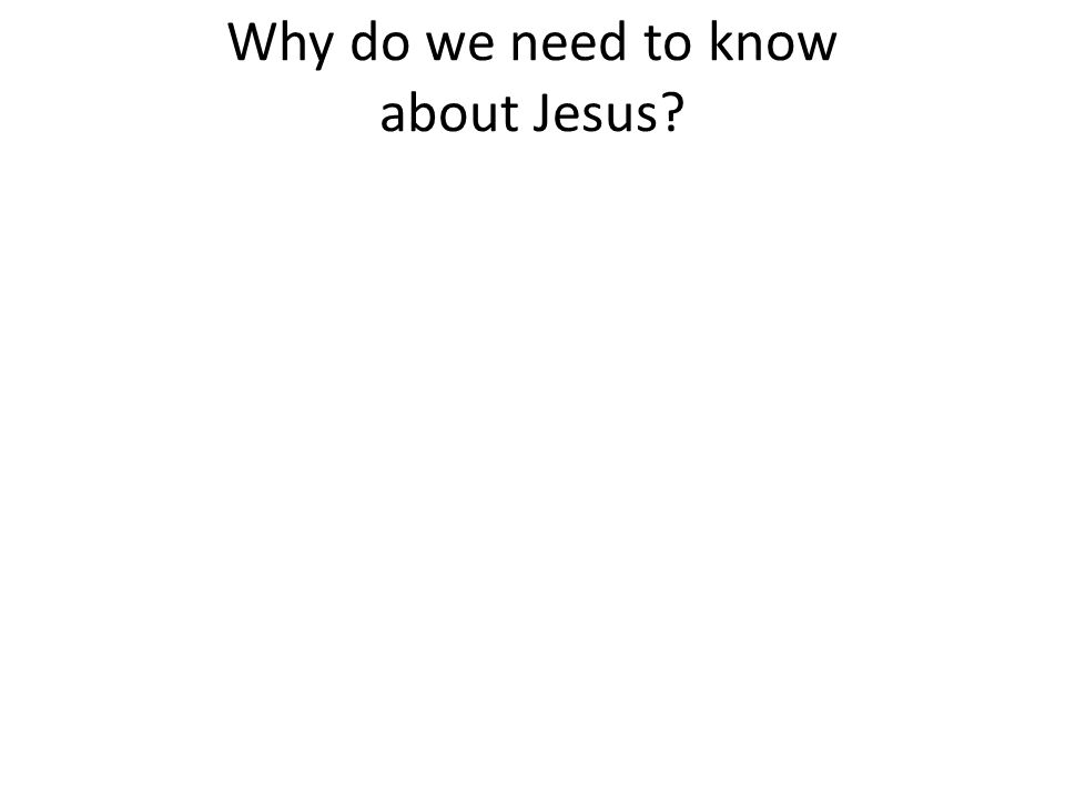 Why do we need to know about Jesus