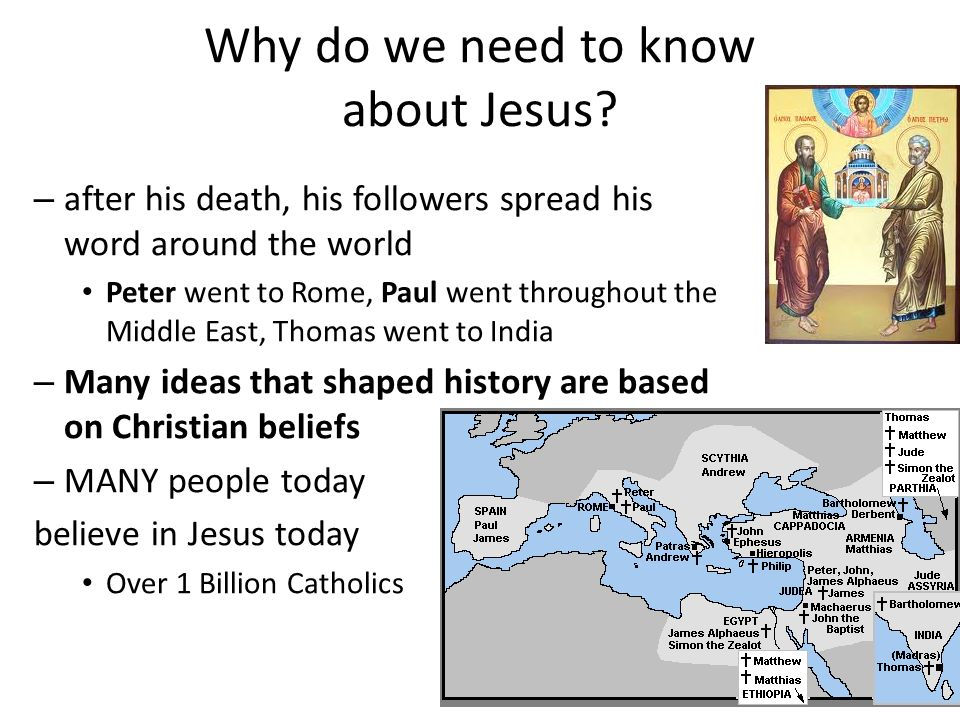 – after his death, his followers spread his word around the world Peter went to Rome, Paul went throughout the Middle East, Thomas went to India – Many ideas that shaped history are based on Christian beliefs – MANY people today believe in Jesus today Over 1 Billion Catholics