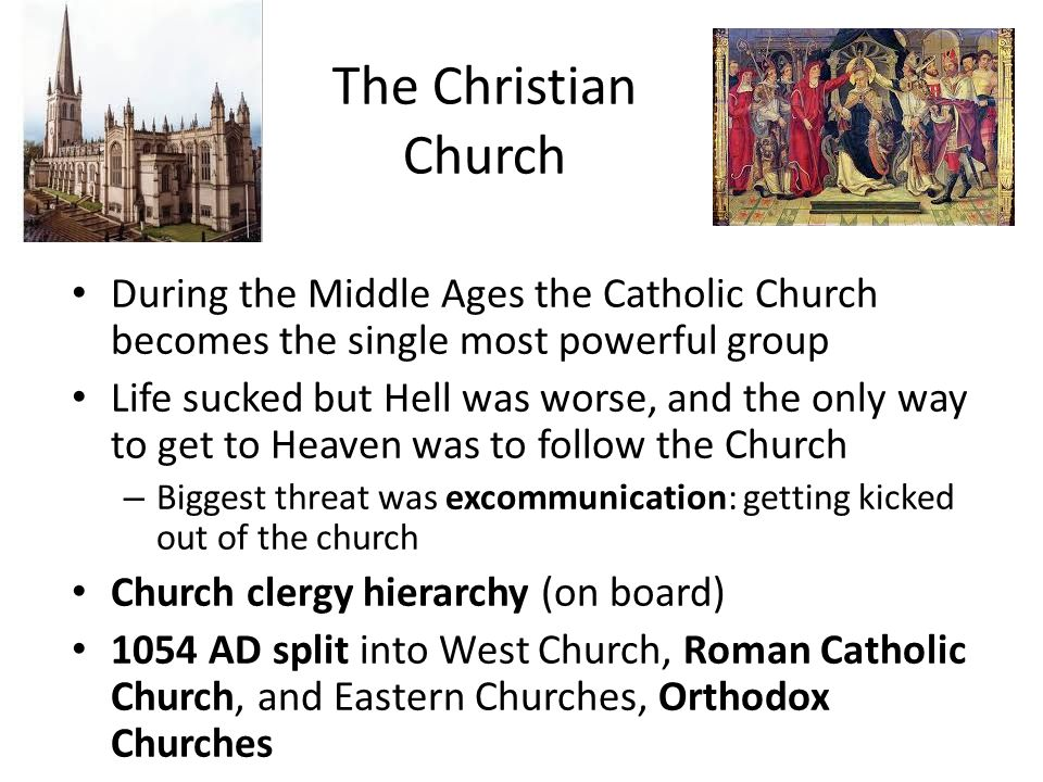 The Christian Church During the Middle Ages the Catholic Church becomes the single most powerful group Life sucked but Hell was worse, and the only way to get to Heaven was to follow the Church – Biggest threat was excommunication: getting kicked out of the church Church clergy hierarchy (on board) 1054 AD split into West Church, Roman Catholic Church, and Eastern Churches, Orthodox Churches