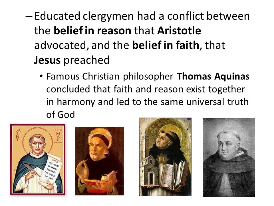 – Educated clergymen had a conflict between the belief in reason that Aristotle advocated, and the belief in faith, that Jesus preached Famous Christian philosopher Thomas Aquinas concluded that faith and reason exist together in harmony and led to the same universal truth of God
