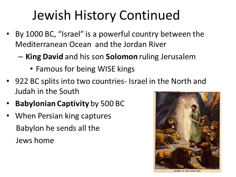 Jewish History Continued By 1000 BC, Israel is a powerful country between the Mediterranean Ocean and the Jordan River – King David and his son Solomon ruling Jerusalem Famous for being WISE kings 922 BC splits into two countries- Israel in the North and Judah in the South Babylonian Captivity by 500 BC When Persian king captures Babylon he sends all the Jews home