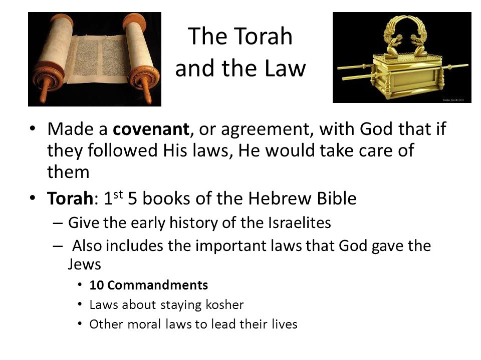 The Torah and the Law Made a covenant, or agreement, with God that if they followed His laws, He would take care of them Torah: 1 st 5 books of the Hebrew Bible – Give the early history of the Israelites – Also includes the important laws that God gave the Jews 10 Commandments Laws about staying kosher Other moral laws to lead their lives