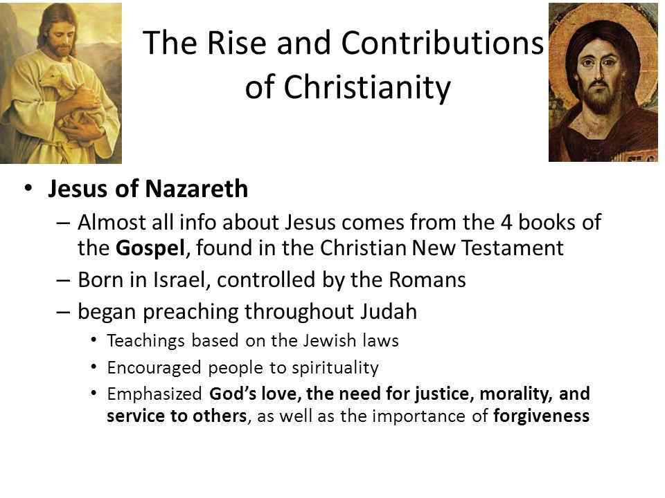 The Rise and Contributions of Christianity Jesus of Nazareth – Almost all info about Jesus comes from the 4 books of the Gospel, found in the Christian New Testament – Born in Israel, controlled by the Romans – began preaching throughout Judah Teachings based on the Jewish laws Encouraged people to spirituality Emphasized God's love, the need for justice, morality, and service to others, as well as the importance of forgiveness