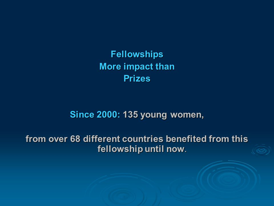 Fellowships More impact than Prizes Since 2000: 135 young women, from over 68 different countries benefited from this fellowship until now.