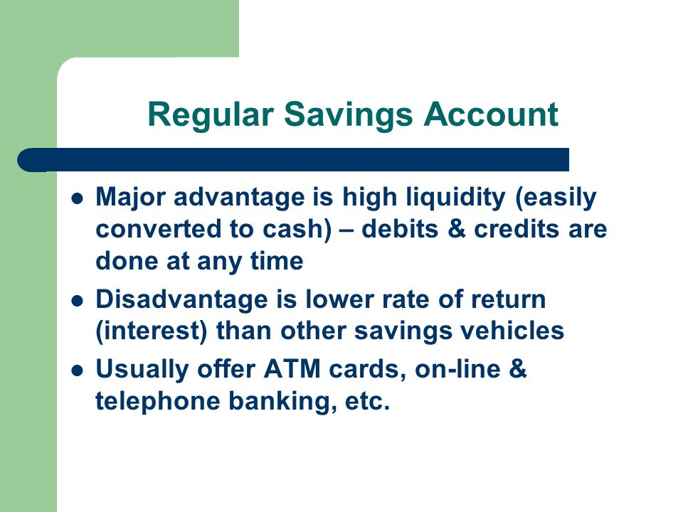 Regular Savings Account Major advantage is high liquidity (easily converted to cash) – debits & credits are done at any time Disadvantage is lower rate of return (interest) than other savings vehicles Usually offer ATM cards, on-line & telephone banking, etc.