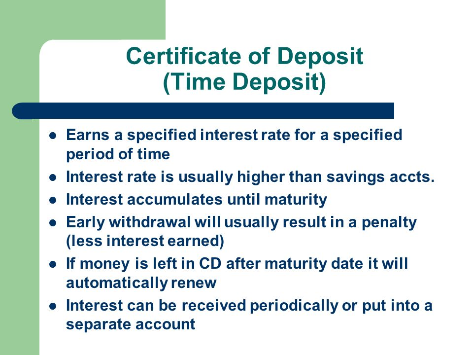 Certificate of Deposit (Time Deposit) Earns a specified interest rate for a specified period of time Interest rate is usually higher than savings accts.