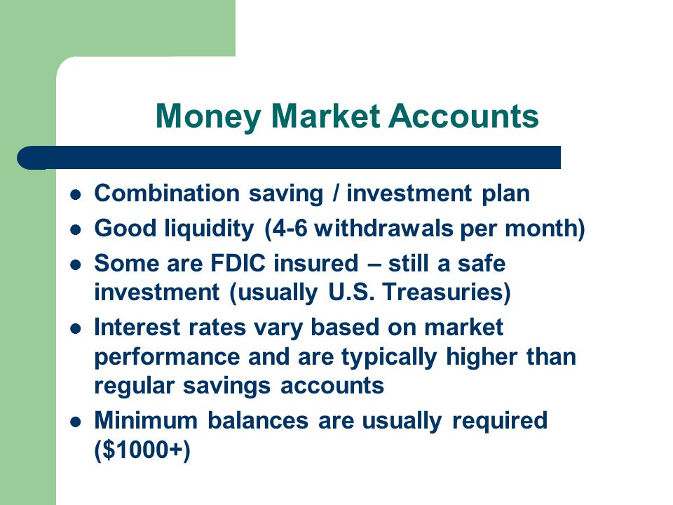 Money Market Accounts Combination saving / investment plan Good liquidity (4-6 withdrawals per month) Some are FDIC insured – still a safe investment (usually U.S.