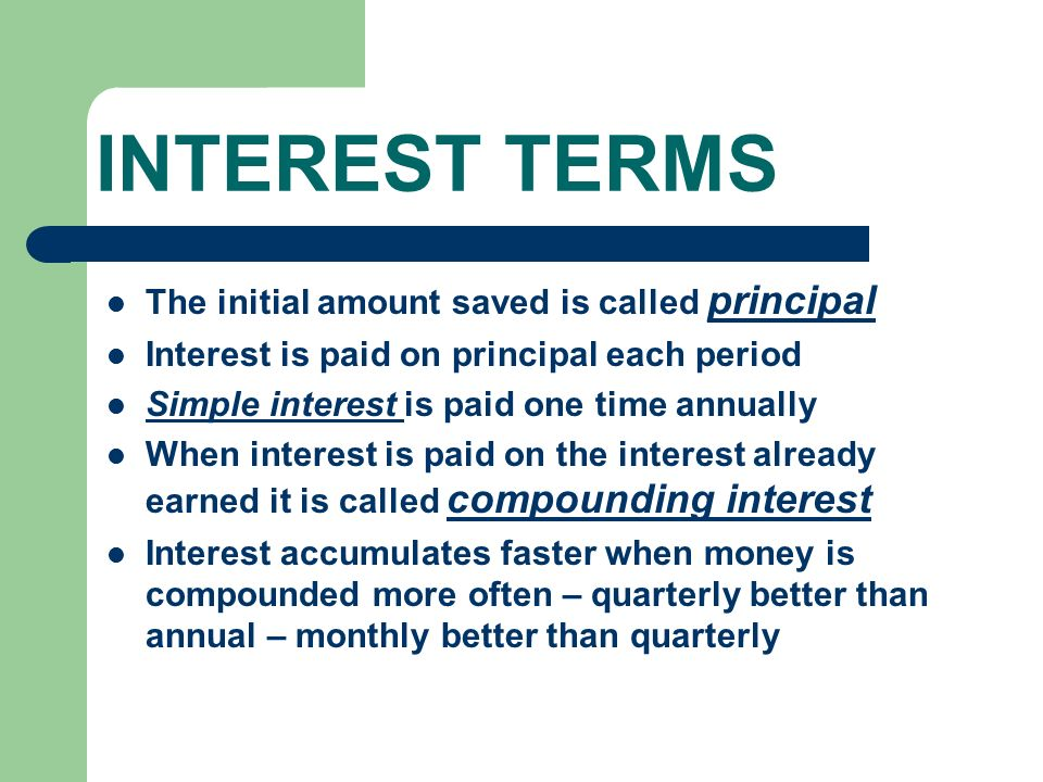 INTEREST TERMS The initial amount saved is called principal Interest is paid on principal each period Simple interest is paid one time annually When interest is paid on the interest already earned it is called compounding interest Interest accumulates faster when money is compounded more often – quarterly better than annual – monthly better than quarterly