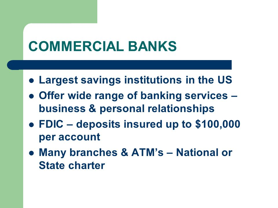 COMMERCIAL BANKS Largest savings institutions in the US Offer wide range of banking services – business & personal relationships FDIC – deposits insured up to $100,000 per account Many branches & ATM's – National or State charter