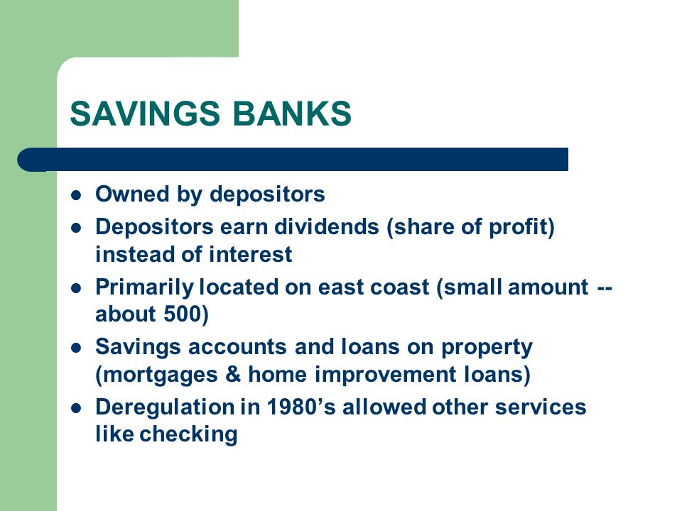 SAVINGS BANKS Owned by depositors Depositors earn dividends (share of profit) instead of interest Primarily located on east coast (small amount -- about 500) Savings accounts and loans on property (mortgages & home improvement loans) Deregulation in 1980's allowed other services like checking
