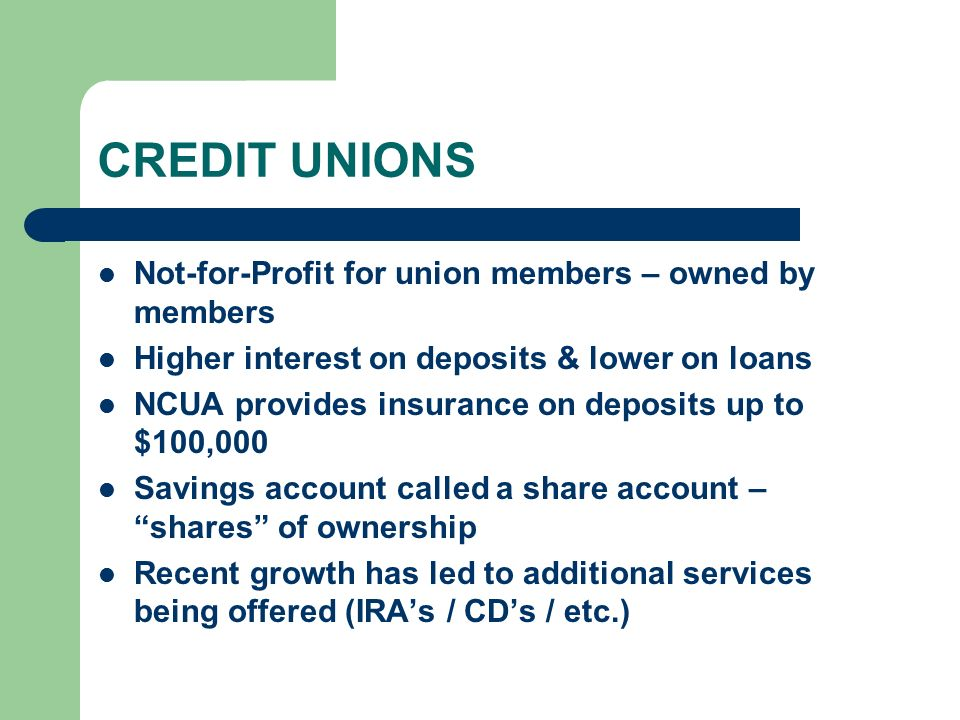 CREDIT UNIONS Not-for-Profit for union members – owned by members Higher interest on deposits & lower on loans NCUA provides insurance on deposits up to $100,000 Savings account called a share account – shares of ownership Recent growth has led to additional services being offered (IRA's / CD's / etc.)