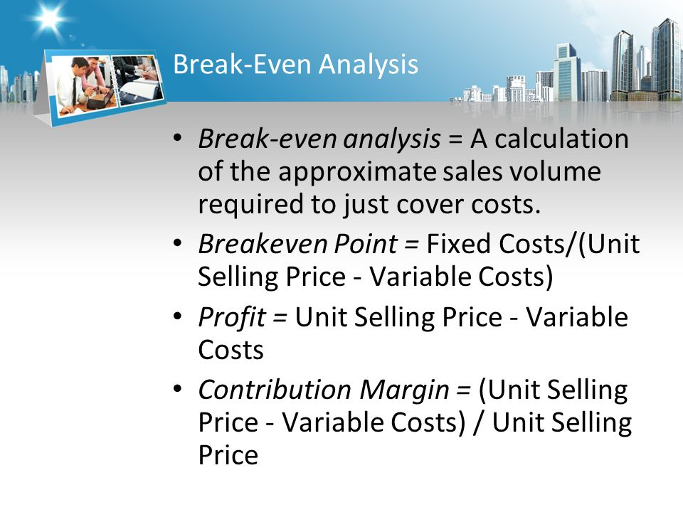 Break-Even Analysis Break-even analysis = A calculation of the approximate sales volume required to just cover costs.