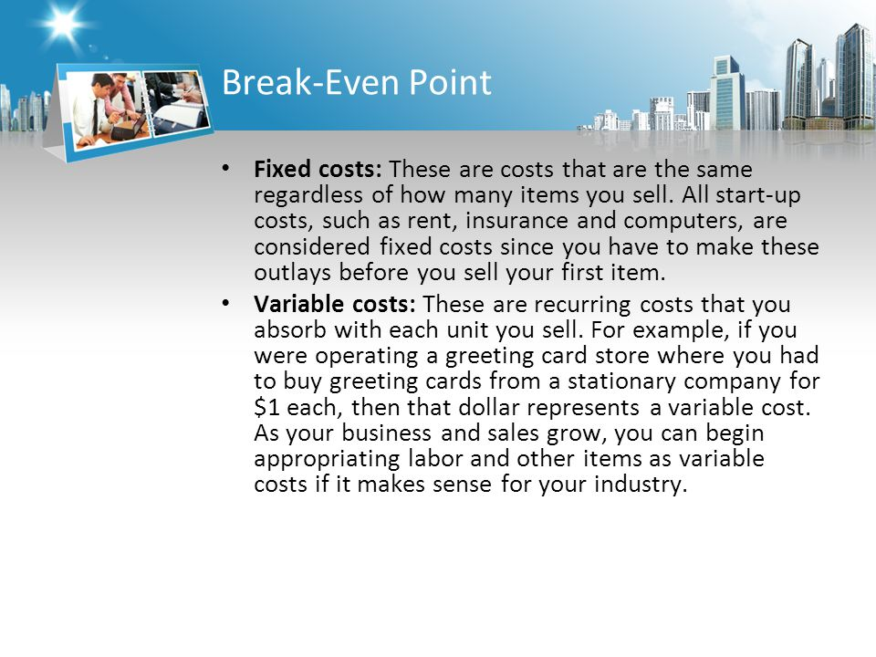 Break-Even Point Fixed costs: These are costs that are the same regardless of how many items you sell.