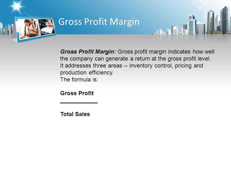 Gross Profit Margin Gross Profit Margin: Gross profit margin indicates how well the company can generate a return at the gross profit level.