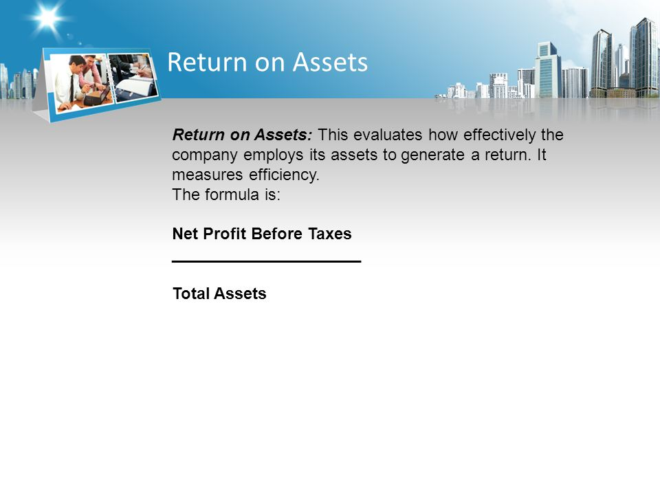 Return on Assets Return on Assets: This evaluates how effectively the company employs its assets to generate a return.