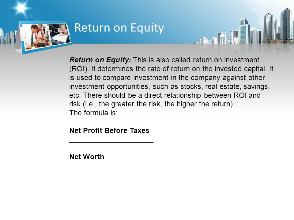 Return on Equity Return on Equity: This is also called return on investment (ROI).