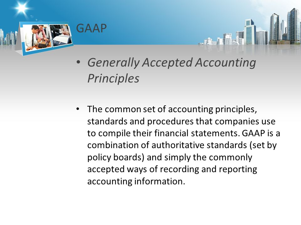 GAAP Generally Accepted Accounting Principles The common set of accounting principles, standards and procedures that companies use to compile their financial statements.