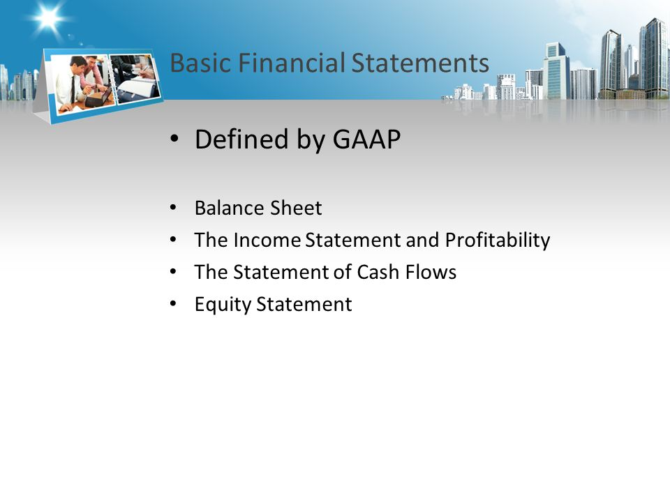 Basic Financial Statements Defined by GAAP Balance Sheet The Income Statement and Profitability The Statement of Cash Flows Equity Statement