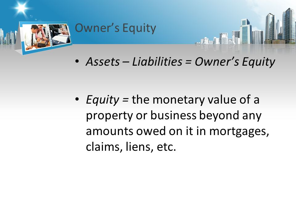 Owner's Equity Assets – Liabilities = Owner's Equity Equity = the monetary value of a property or business beyond any amounts owed on it in mortgages, claims, liens, etc.