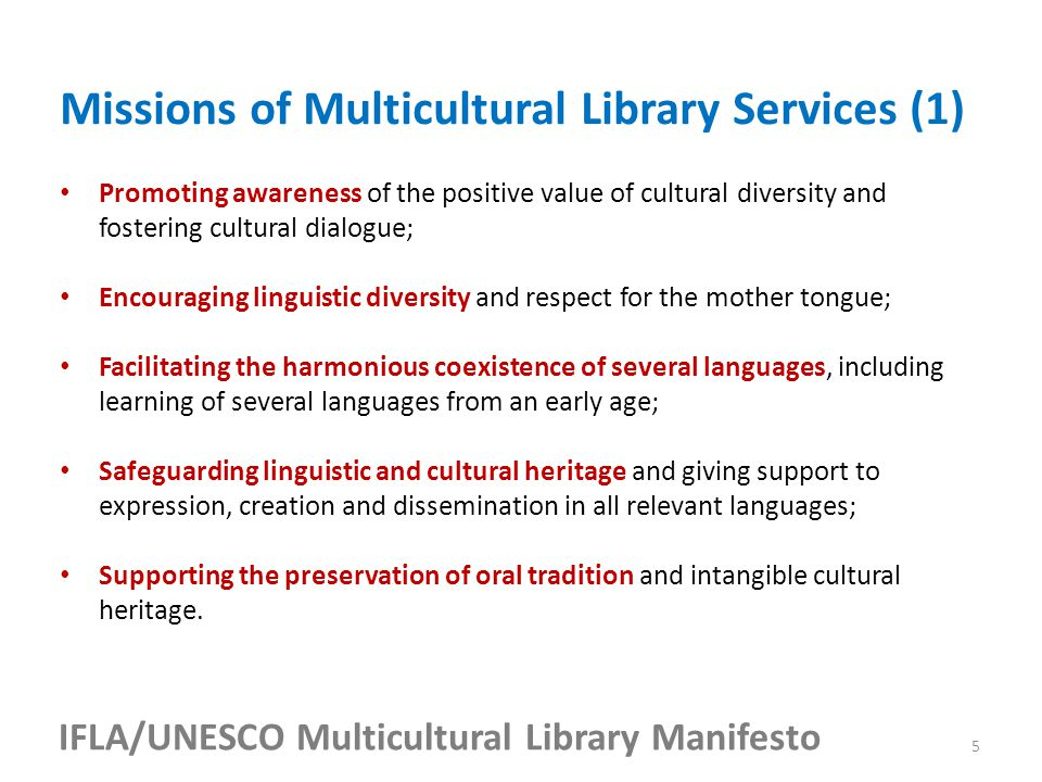 IFLA/UNESCO Multicultural Library Manifesto Promoting awareness of the positive value of cultural diversity and fostering cultural dialogue; Encouraging linguistic diversity and respect for the mother tongue; Facilitating the harmonious coexistence of several languages, including learning of several languages from an early age; Safeguarding linguistic and cultural heritage and giving support to expression, creation and dissemination in all relevant languages; Supporting the preservation of oral tradition and intangible cultural heritage.