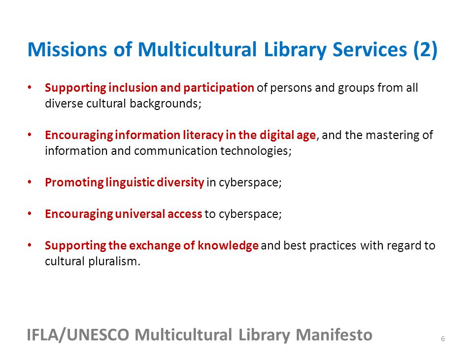 IFLA/UNESCO Multicultural Library Manifesto Supporting inclusion and participation of persons and groups from all diverse cultural backgrounds; Encouraging information literacy in the digital age, and the mastering of information and communication technologies; Promoting linguistic diversity in cyberspace; Encouraging universal access to cyberspace; Supporting the exchange of knowledge and best practices with regard to cultural pluralism.