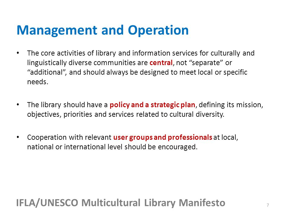 IFLA/UNESCO Multicultural Library Manifesto The core activities of library and information services for culturally and linguistically diverse communities are central, not separate or additional , and should always be designed to meet local or specific needs.