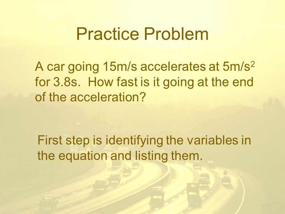 Practice Problem A car going 15m/s accelerates at 5m/s 2 for 3.8s.