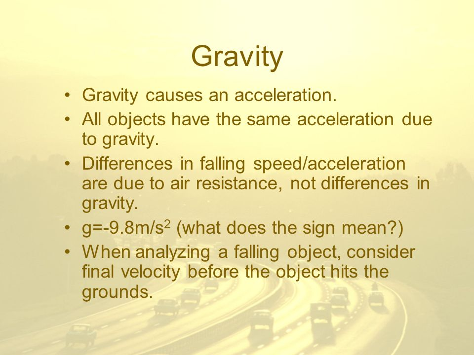 Gravity Gravity causes an acceleration. All objects have the same acceleration due to gravity.
