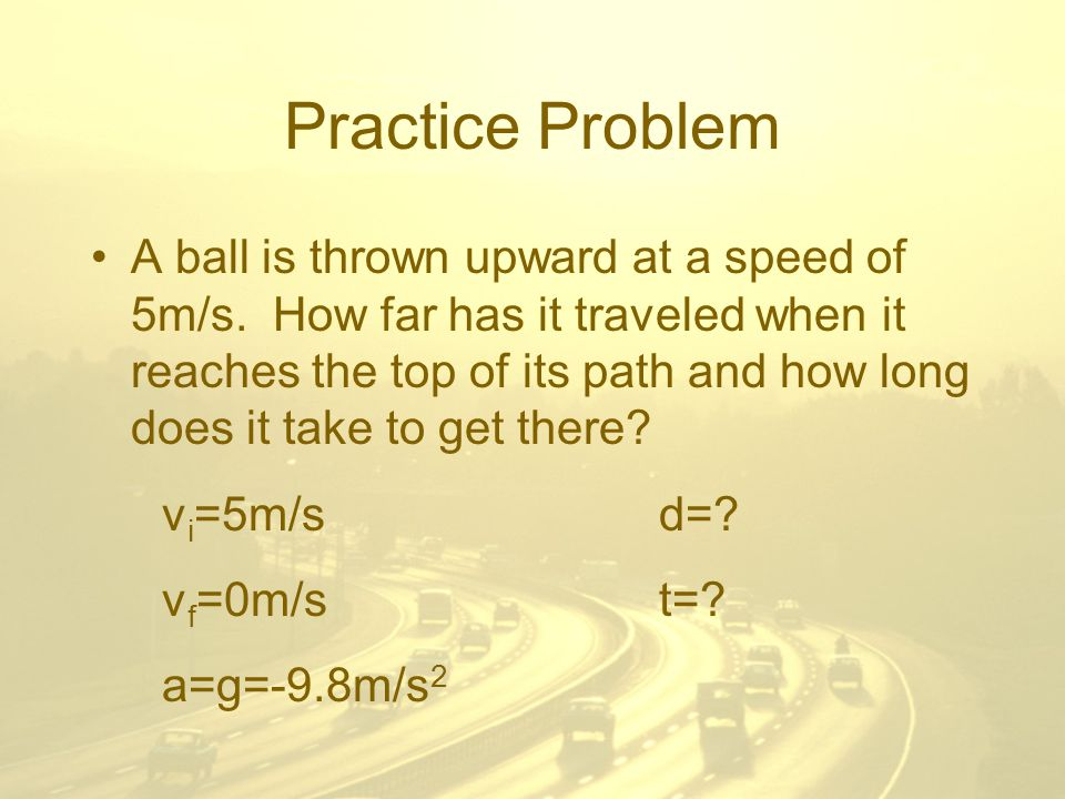 Practice Problem A ball is thrown upward at a speed of 5m/s.