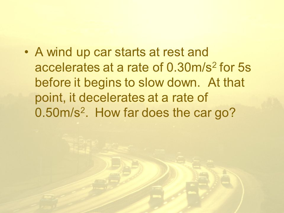 A wind up car starts at rest and accelerates at a rate of 0.30m/s 2 for 5s before it begins to slow down.