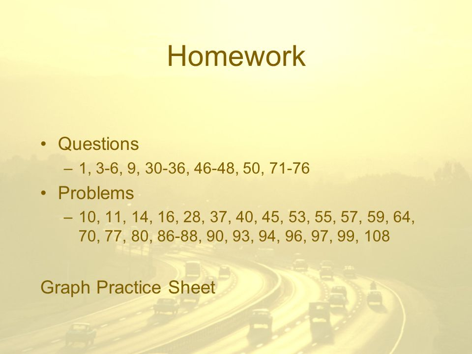 Homework Questions –1, 3-6, 9, 30-36, 46-48, 50, Problems –10, 11, 14, 16, 28, 37, 40, 45, 53, 55, 57, 59, 64, 70, 77, 80, 86-88, 90, 93, 94, 96, 97, 99, 108 Graph Practice Sheet