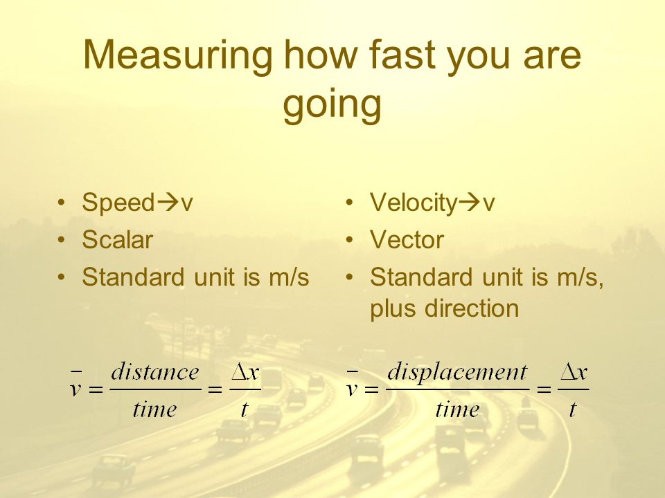 Measuring how fast you are going Speed  v Scalar Standard unit is m/s Velocity  v Vector Standard unit is m/s, plus direction