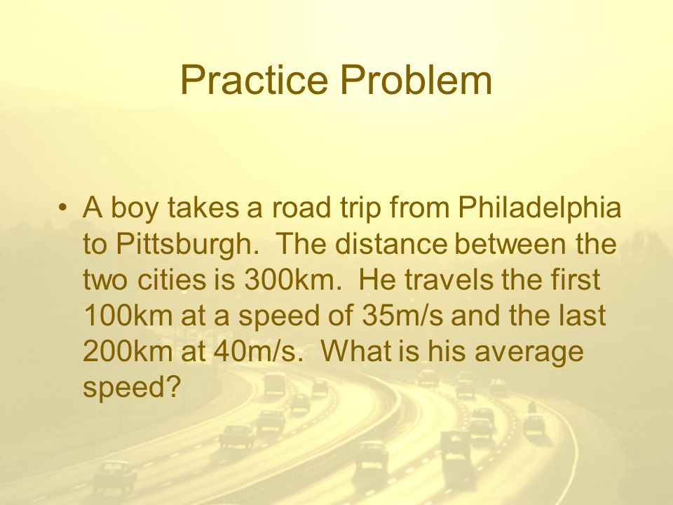 Practice Problem A boy takes a road trip from Philadelphia to Pittsburgh.