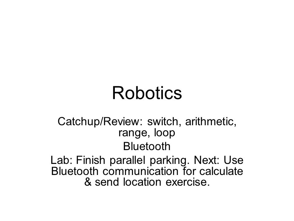 Robotics Catchup/Review: switch, arithmetic, range, loop Bluetooth Lab: Finish parallel parking.