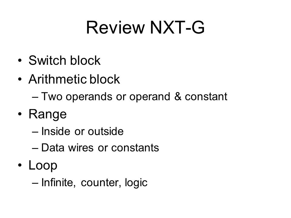 Review NXT-G Switch block Arithmetic block –Two operands or operand & constant Range –Inside or outside –Data wires or constants Loop –Infinite, counter, logic