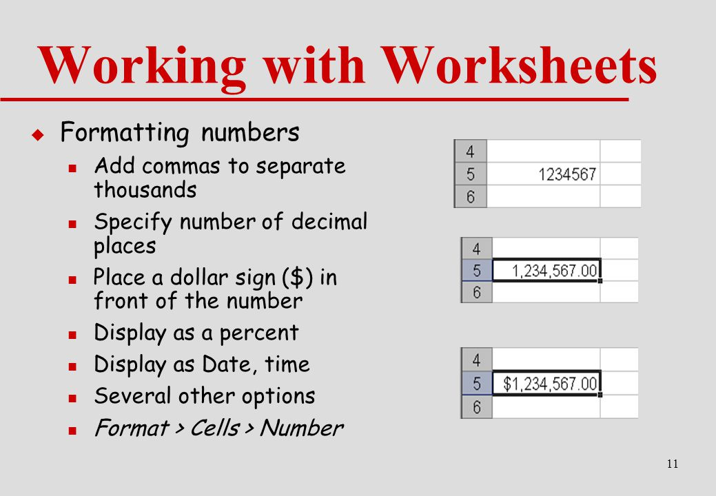 11 Working with Worksheets  Formatting numbers Add commas to separate thousands Specify number of decimal places Place a dollar sign ($) in front of the number Display as a percent Display as Date, time Several other options Format > Cells > Number