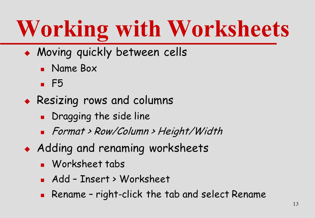 13  Moving quickly between cells Name Box F5  Resizing rows and columns Dragging the side line Format > Row/Column > Height/Width  Adding and renaming worksheets Worksheet tabs Add – Insert > Worksheet Rename – right-click the tab and select Rename Working with Worksheets