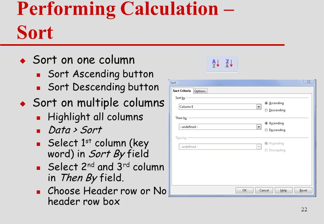 22 Performing Calculation – Sort  Sort on one column Sort Ascending button Sort Descending button  Sort on multiple columns Highlight all columns Data > Sort Select 1 st column (key word) in Sort By field Select 2 nd and 3 rd column in Then By field.